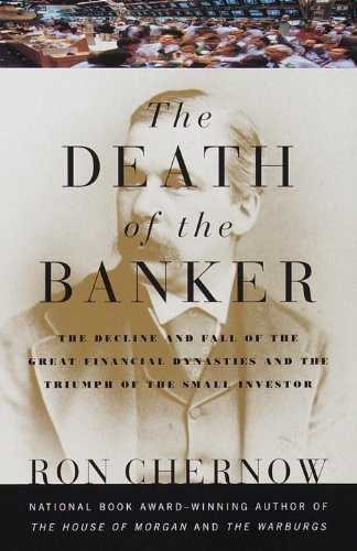 Ron Chernow The Death Of The Banker The Decline And Fall Of The Great Financial Dynas