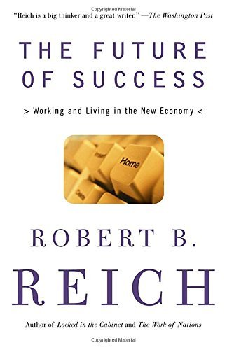 Robert B. Reich The Future Of Success Working And Living In The New Economy