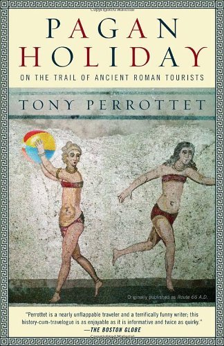 Tony Perrottet Pagan Holiday On The Trail Of Ancient Roman Tourists
