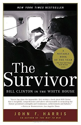 John F. Harris The Survivor Bill Clinton In The White House