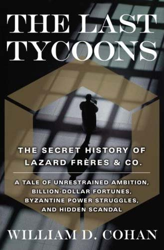 William D. Cohan The Last Tycoons The Secret History Of Lazard Freres & Co.