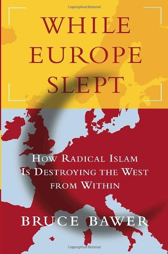Bruce Bawer While Europe Slept How Radical Islam Is Destroying The West From Within