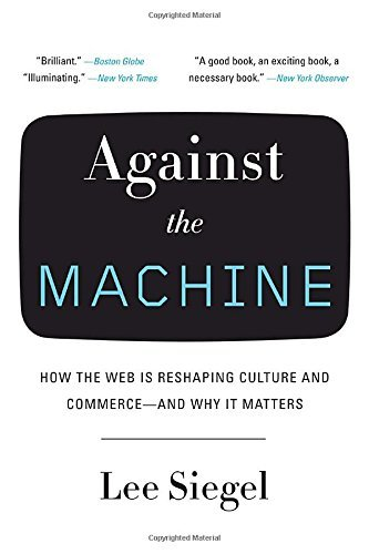 Lee Siegel Against The Machine How The Web Is Reshaping Culture And Commerce An