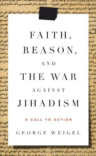 George Weigel Faith Reason And The War Against Jihadism A Call To Action