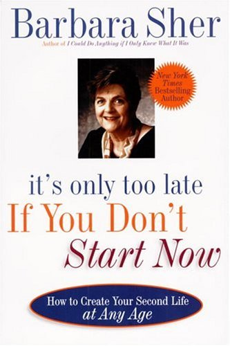 Barbara Sher It's Only Too Late If You Don't Start Now How To Create Your Second Life At Any Age