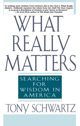 Tony Schwartz What Really Matters Searching For Wisdom In America