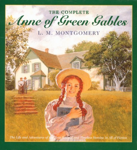 L. M. Montgomery The Complete Anne Of Green Gables The Life And Adventures Of The Most Beloved And T