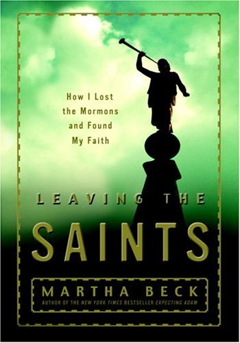 Martha Beck Leaving The Saints How I Lost The Mormons & Found My Faith
