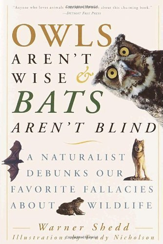Warner Shedd Owls Aren't Wise & Bats Aren't Blind A Naturalist Debunks Our Favorite Fallacies About