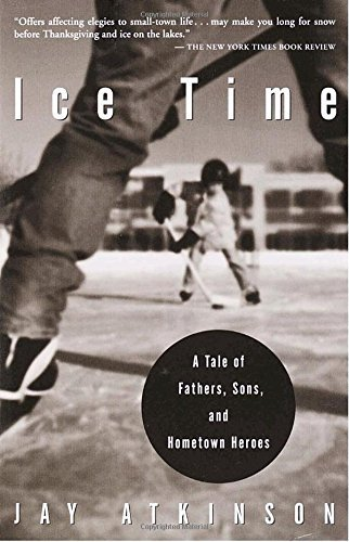 Jay Atkinson Ice Time A Tale Of Fathers Sons And Hometown Heroes