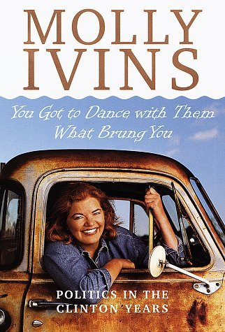 Molly Ivins You Got To Dance With Them What Brung You Politic Politics In The Clinton Years