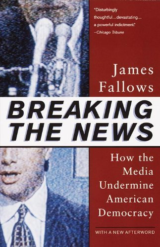James Fallows Breaking The News How The Media Undermine American Democracy