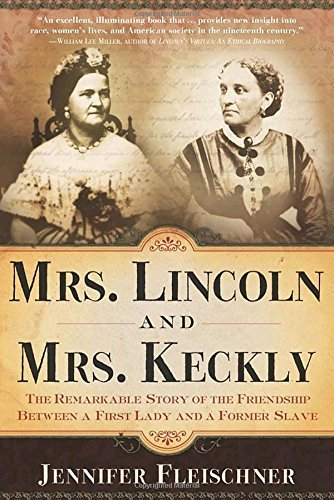 Jennifer Fleischner Mrs. Lincoln And Mrs. Keckly The Remarkable Story Of The Friendship Between A
