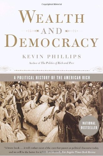 Kevin Phillips Wealth And Democracy A Political History Of The American Rich