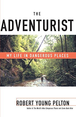 Robert Young Pelton The Adventurist My Life In Dangerous Places