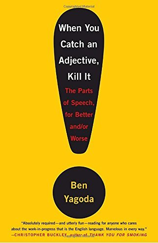Ben Yagoda When You Catch An Adjective Kill It The Parts Of Speech For Better And Or Worse