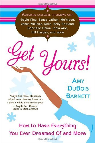 Amy Dubois Barnett Get Yours! How To Have Everything You Ever Dreamed Of And Mo