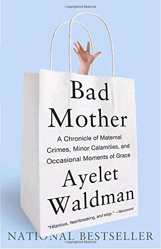 Ayelet Waldman Bad Mother A Chronicle Of Maternal Crimes Minor Calamities
