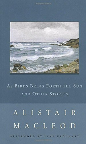 Alistair Macleod As Birds Bring Forth The Sun And Other Stories