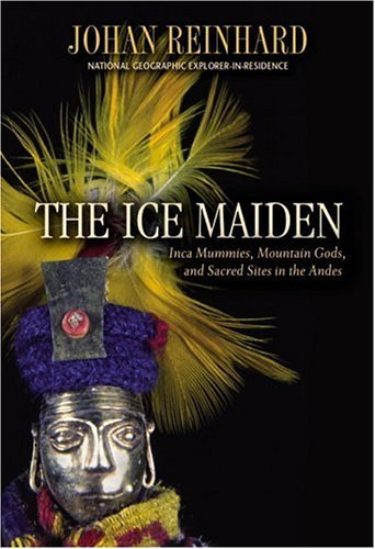 Johan Reinhard The Ice Maiden Inca Mummies Mountain Gods And Sacred Sites In