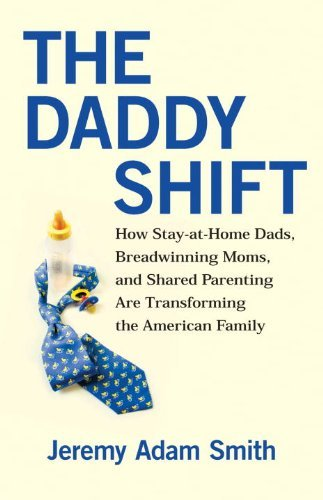 Jeremy Adam Smith The Daddy Shift How Stay At Home Dads Breadwinning Moms And Sha