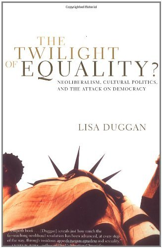 Lisa Duggan The Twilight Of Equality Neoliberalism Cultural Politics And The Attack