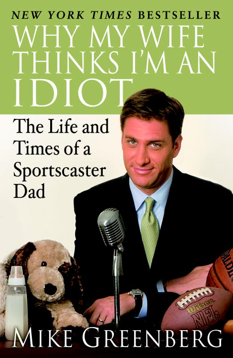 Mike Greenberg Why My Wife Thinks I'm An Idiot The Life And Times Of A Sportscaster Dad
