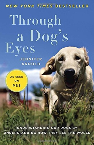 Jennifer Arnold Through A Dog's Eyes Understanding Our Dogs By Understanding How They