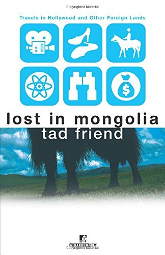 Tad Friend Lost In Mongolia Travels In Hollywood And Other Foreign Lands
