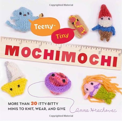 Anna Hrachovec Teeny Tiny Mochimochi More Than 40 Itty Bitty Minis To Knit Wear And