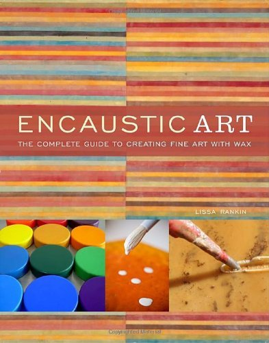 Lissa Rankin Encaustic Art The Complete Guide To Creating Fine Art With Wax