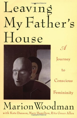 Marion Woodman Leaving My Father's House The Journey To Conscious Femininity