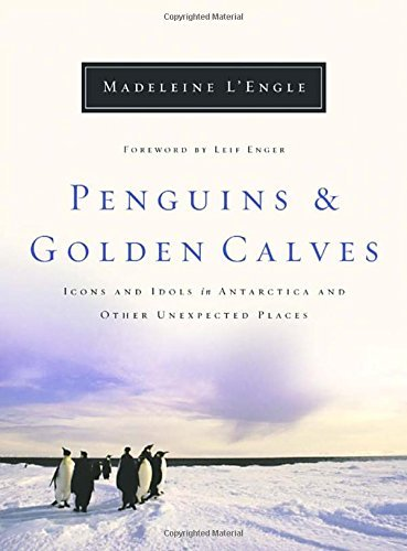 Madeleine L'engle Penguins And Golden Calves Icons And Idols In Antarctica And Other Unexpecte