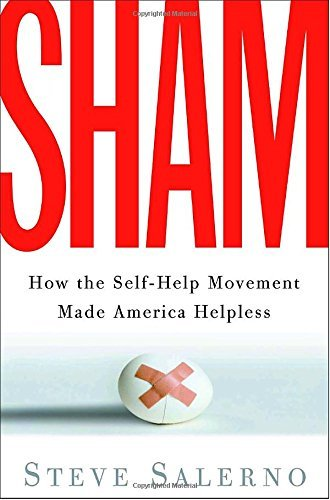 Steve Salerno Sham How The Self Help Movement Made America Helpless