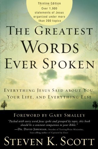 Steven K. Scott The Greatest Words Ever Spoken Everything Jesus Said About You Your Life And E