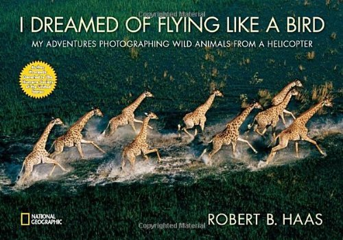 Robert B. Haas I Dreamed Of Flying Like A Bird My Adventures Photographing Wild Animals From A H