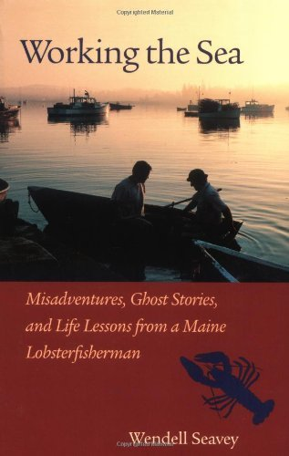 Wendell Seavey Working The Sea Misadventures Ghost Stories & Life Lessons From A Maine Lobsterfisherman