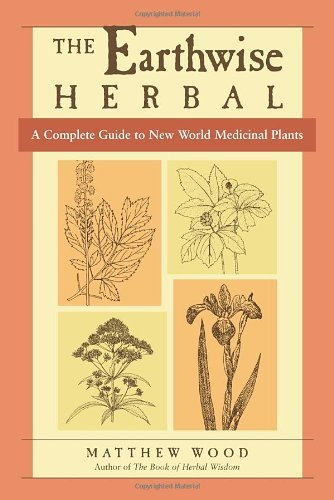 Matthew Wood Earthwise Herbal The A Complete Guide To New World Medicinal Plants