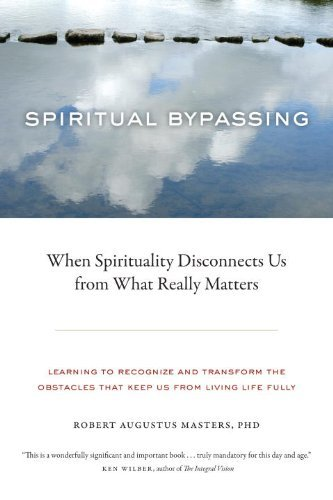 Robert Augustus Masters Spiritual Bypassing When Spirituality Disconnects Us From What Really