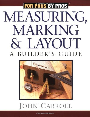John Carroll Measuring Marking & Layout A Builder's Guide For Pros By Pros