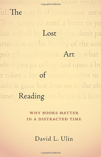 David L. Ulin The Lost Art Of Reading Why Books Matter In A Distracted Time