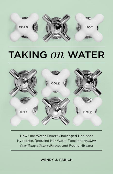 Wendy J. Pabich Taking On Water How One Water Expert Challenged Her Inner Hypocri
