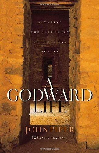 John Piper A Godward Life Savoring The Supremacy Of God In All Of Life