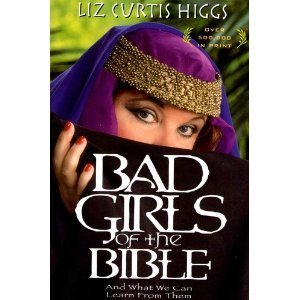 Liz Curtis Higgs Bad Girls Of The Bible And What We Can Learn From Them
