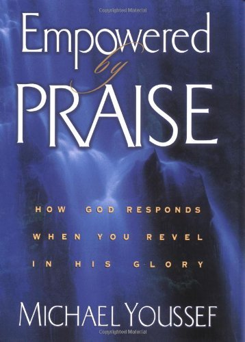 Michael Youssef Empowered By Praise How God Responds When You Revel In His Glory