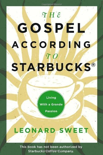 Leonard Sweet The Gospel According To Starbucks Living With A Grande Passion