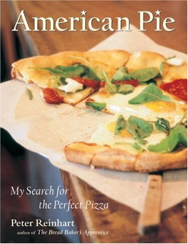 Peter Reinhart American Pie My Search For The Perfect Pizza