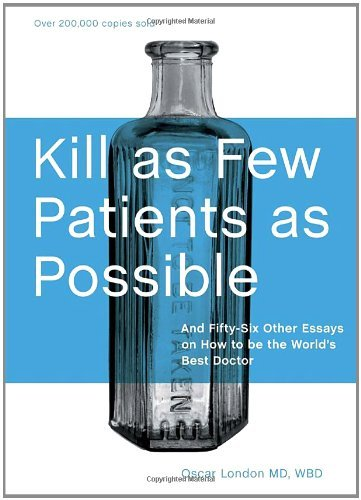 Oscar London Kill As Few Patients As Possible And Fifty Six Other Essays On How To Be The World 0020 Edition;anniversary