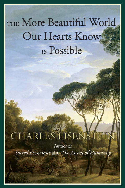 Charles Eisenstein The More Beautiful World Our Hearts Know Is Possib