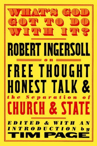 Robert Green Ingersoll What's God Got To Do With It? Robert Ingersoll On Free Thought Honest Talk And